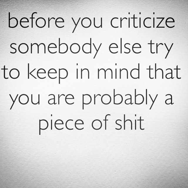 before you criticize somebody else try to keep in mind that you are probably a piece of shit