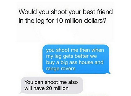 would you shoot your best friend in the leg for 10 million dollars?, you shoot me then when my leg gets better we buy a big ass house and range rovers, you can shoot me also will have 20 million