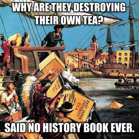 why are they destroying their own tea, said no history book ever, meme