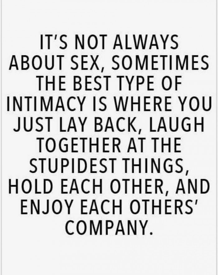 it's always about sex, sometimes the best type of intimacy is where you just lay back, laugh together at the stupidest things, hold each other and enjoy each other's company