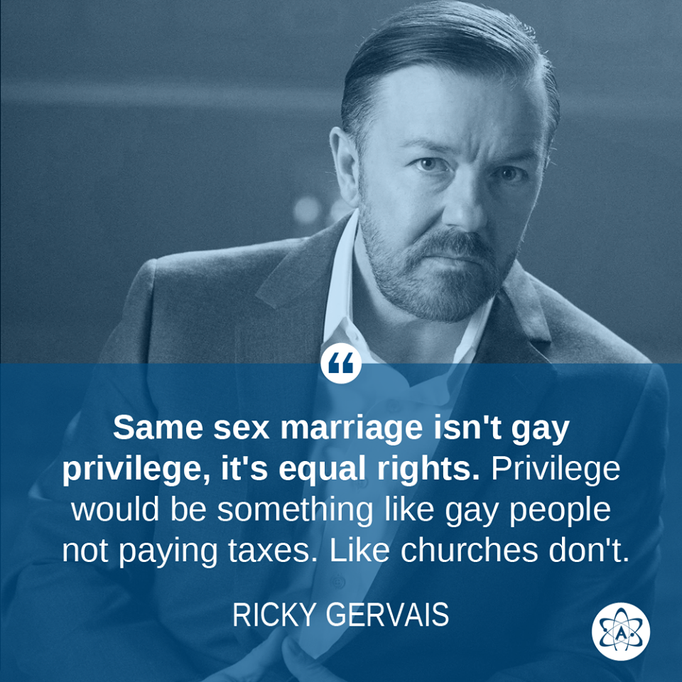 same sex marriage isn't gay privilege it's equal rights, privilege would be something like gay people not paying taxes like churches don't, ricky gervais