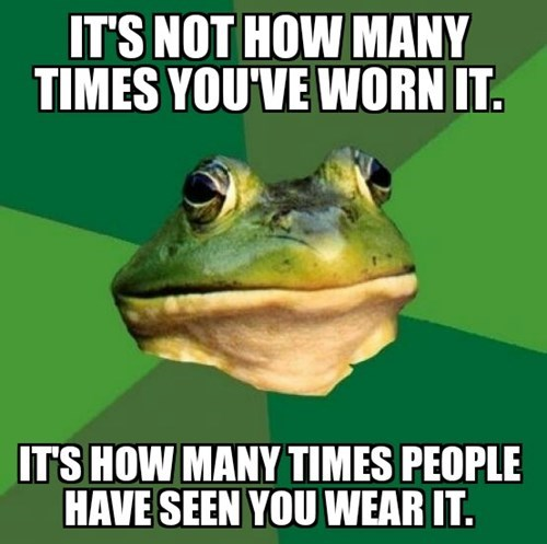 it's not how many times you've worn it, it's how many times people have seen you wear it