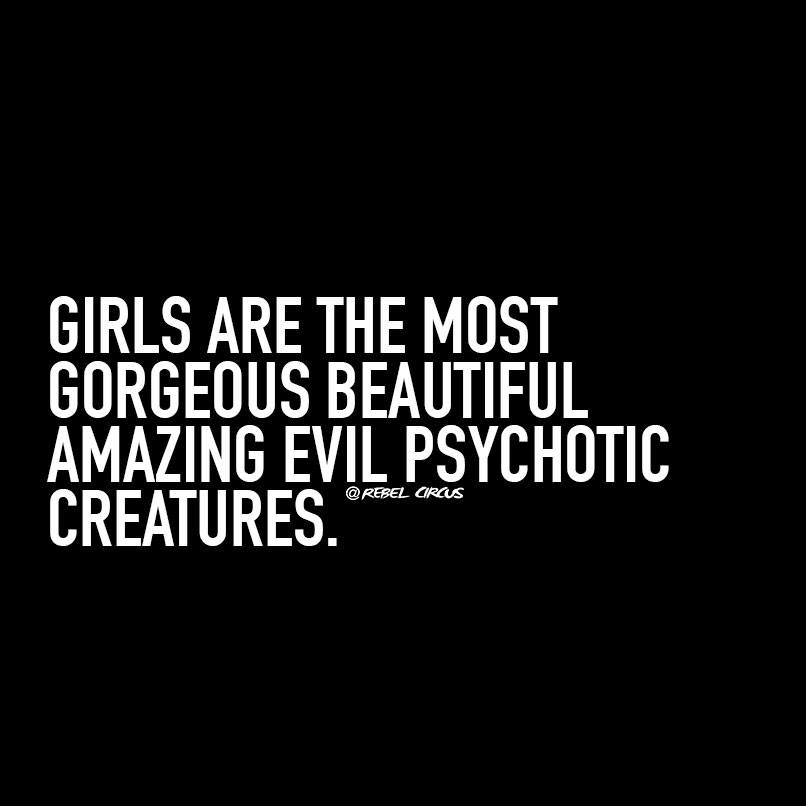girls are the most gorgeous beautiful amazing evil psychotic creatures