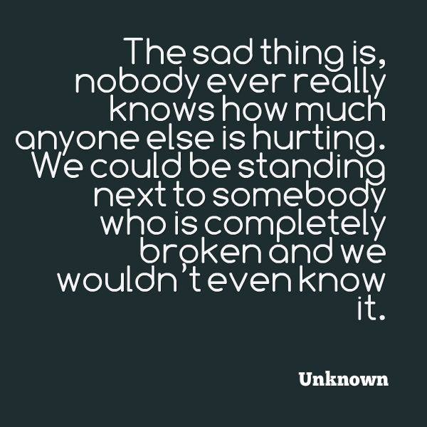 the sad thing is nobody ever really knows how much anyone else is hurting, we could be standing next to somebody who is completely broken and we wouldn't even know it