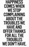 happiness comes when we stop complaining about the troubles we have and offer thanks for the troubles we don't have
