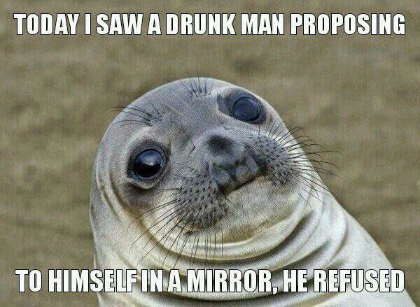 today i saw a drunk man proposing to himself in the mirror, he refused, awkward moment seal, meme