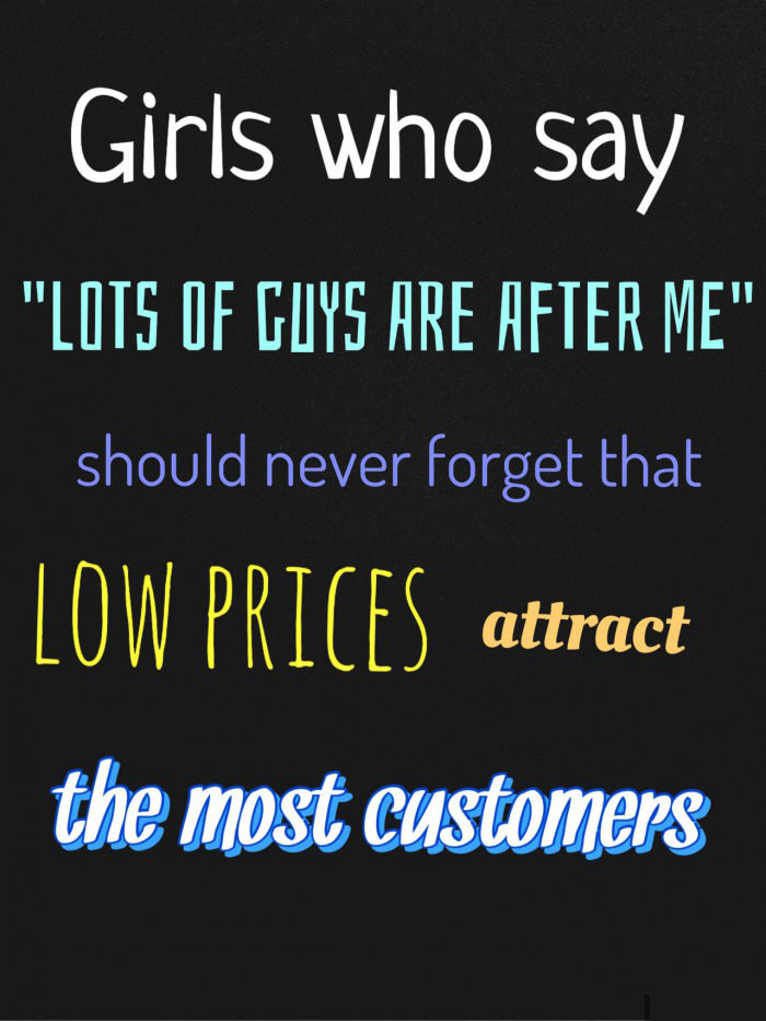girls who say lots of guys are after me should never forget that low prices attract the most customers