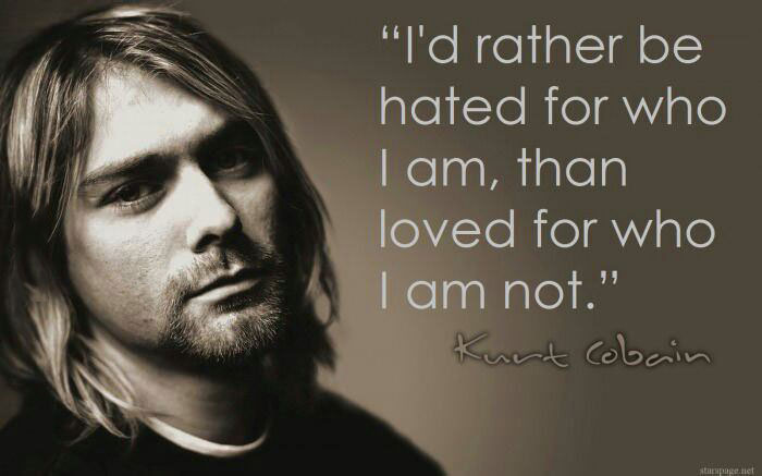 i'd rather be hated for who i am than loved for who i am not, kurt cobain