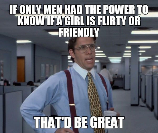 if only men had the power to know if a girl is flirty or friendly, that'd be great, bill lumbergh, meme