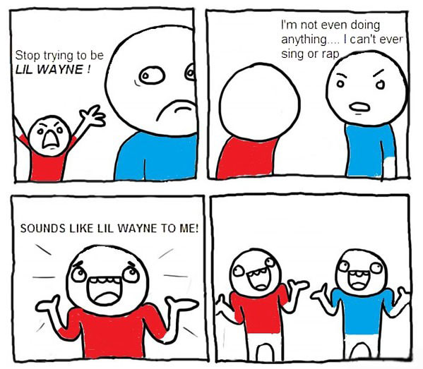 stop trying to be lil wayne, i'm not even doing anything i can't even sing or rap, sounds like lil wayne to me, comic