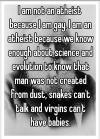 i am not an atheist because i am gay, i am an atheist because we know enough about science and evolution to know that man was not created from dust, snakes can't talk and virgins can't have babies