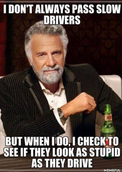 i don't always pass slow drivers, but when i do i check to see if they look as stupid as they drive, most interesting man, meme