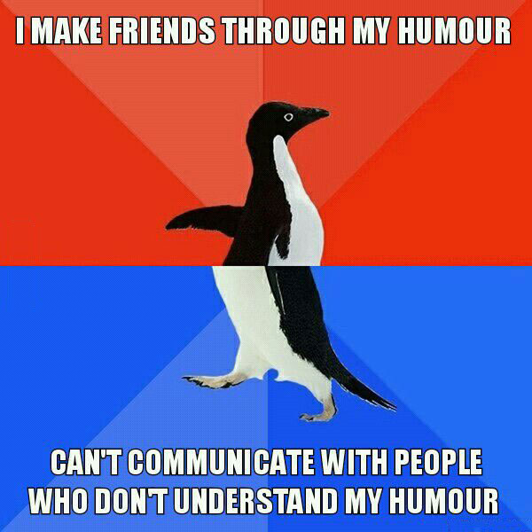 i make friends through my humour, can't communicate with people who don't understand my humour, socially awkward penguin, meme