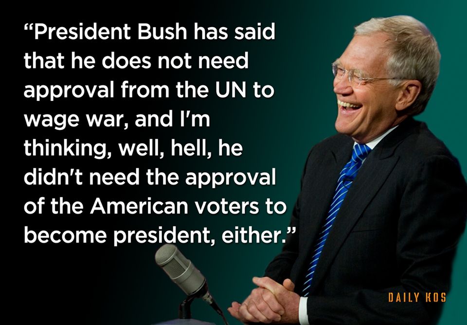 president bush has said that he does not need approval from the un to wage war, he didn't need the approval of the american voters to become president either, david letterman