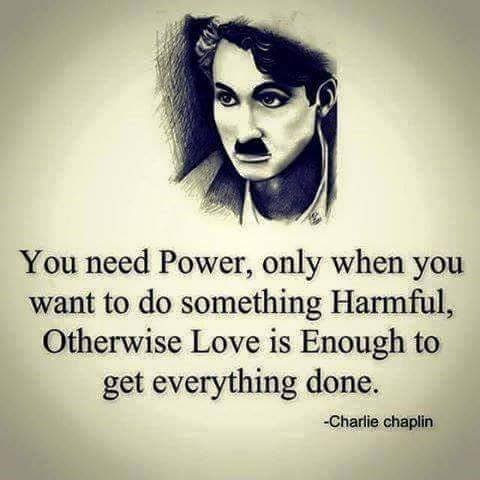 you need power only when you want to do something harmful, otherwise love is enough to get everything done, charlie chaplin