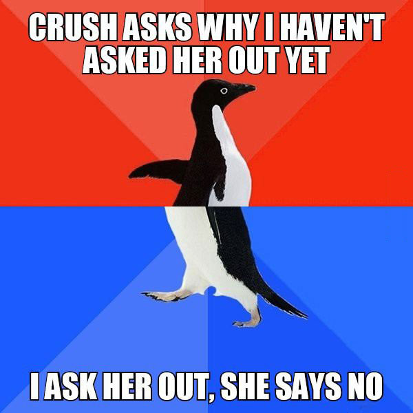 crush asks why i haven't asked her out yet, i ask her out she says no, socially awkward penguin, meme