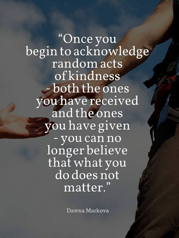 once you begin to acknowledge random acts of kindness, both the ones you have received and the ones you have given, you can no longer believe that what you do does not matter, dawna markova