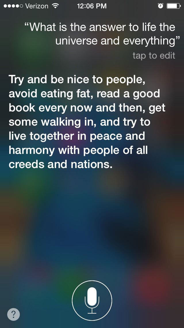 what is the answer to life the universe and everything, try and be nice to people, avoid eating fat, read a good book every now and then, get some walking in, and try to live in peace and harmony with people of all creeds and nations, siri