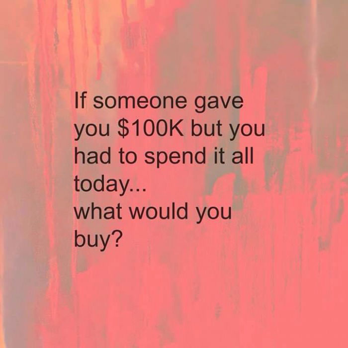 if someone gave you $100k but you had to spend it all today, what would you buy?