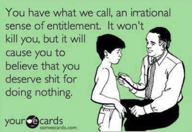 you have what we call an irrational sense of entitlement, it won't kill you but it will cause you to believe that you deserve shit for doing nothing, ecard