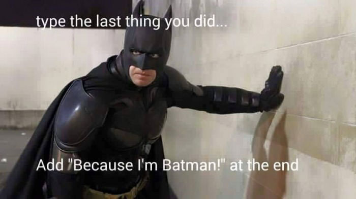 type the last thing you did, add because i'm batman at the end
