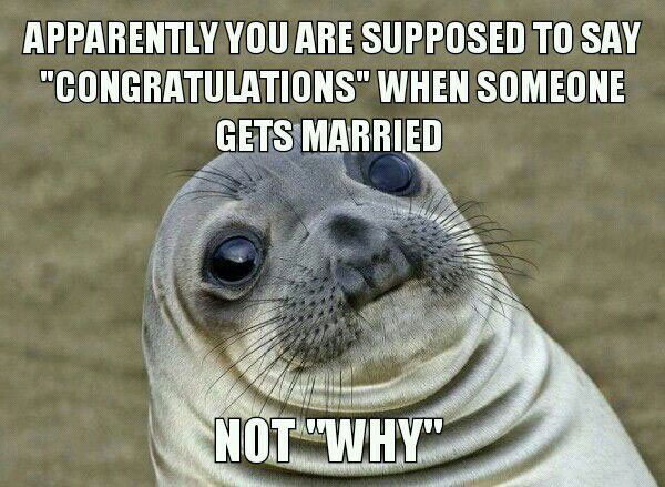 apparently you are supposed to say congratulations when someone gets married, not why, awkward moment seal, meme