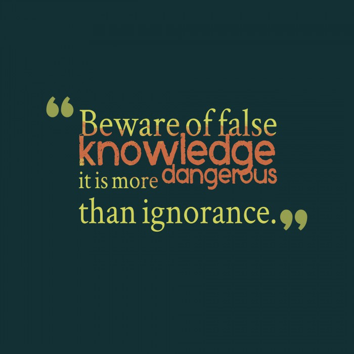 beware of false knowledge, it is more dangerous than ignorance