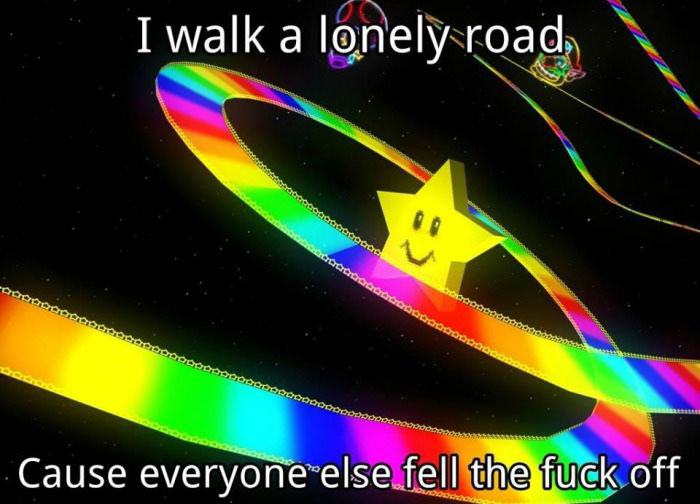 i walk a lonely road cause everyone else fell the fuck off, rainbow road, mariokart