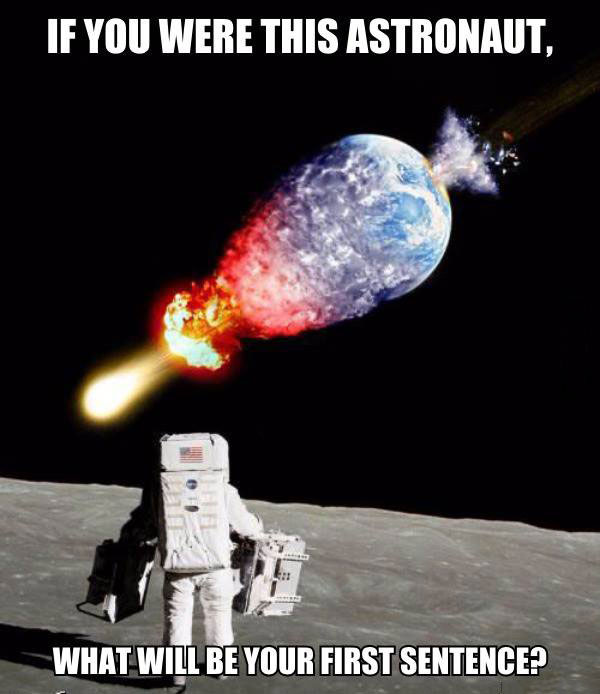 if you were this astronaut, what will be your first sentence?, meme, earth impaled by asteroid as seen from the moon