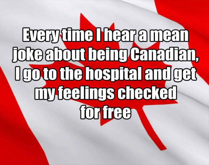 every time i hear a mean joke about being canadian, i go to the hospital to get my feelings checked for free