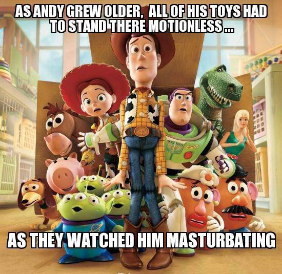 as andy grew older all of his toys had to stand there motionless as they watched him masturbating, toy story, meme