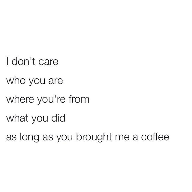i don't care who you are, where you're from, what you did, as long as you brought me a coffee
