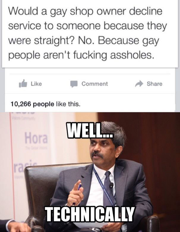 would a gay shop owner decline service to someone because they were straight?, no because gay people aren't fucking assholes, well technically, meme