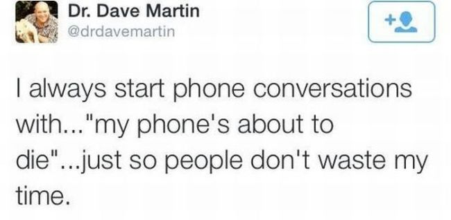 "i always start phone conversations with ""my phone's about to die"", just so people don't waste my time"