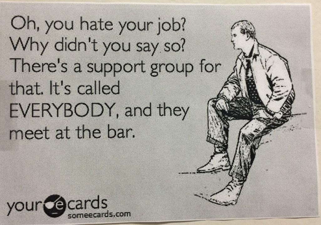 oh you hate your job? why didn't you say so?, there's a support group for that it's called everybody and they meet at the bar, ecard