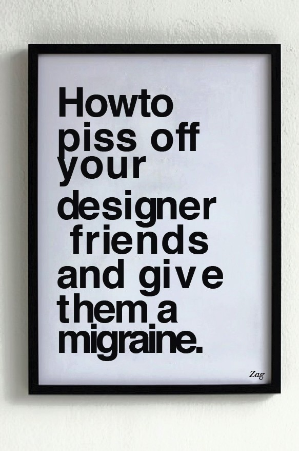 how to piss off your designer friends and give them a migraine