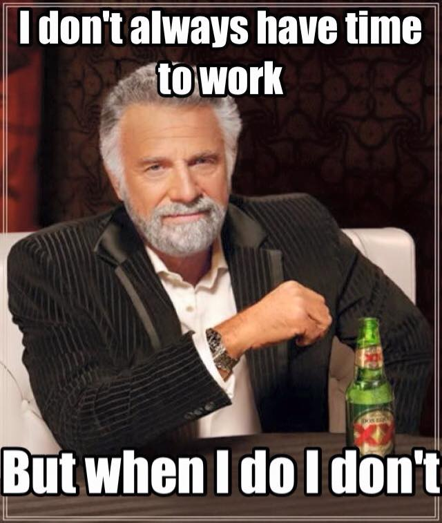 i don't always have time to work but when i do i don't, most interesting man, meme