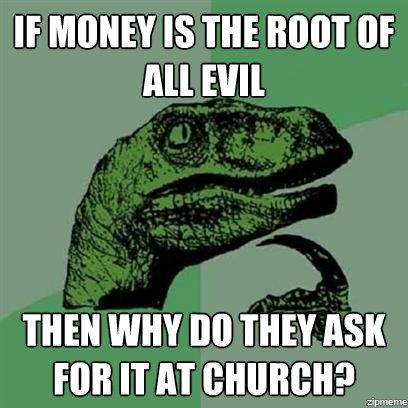 if money is the root of all evil, then why do they ask for it at church?, philosoraptor, meme