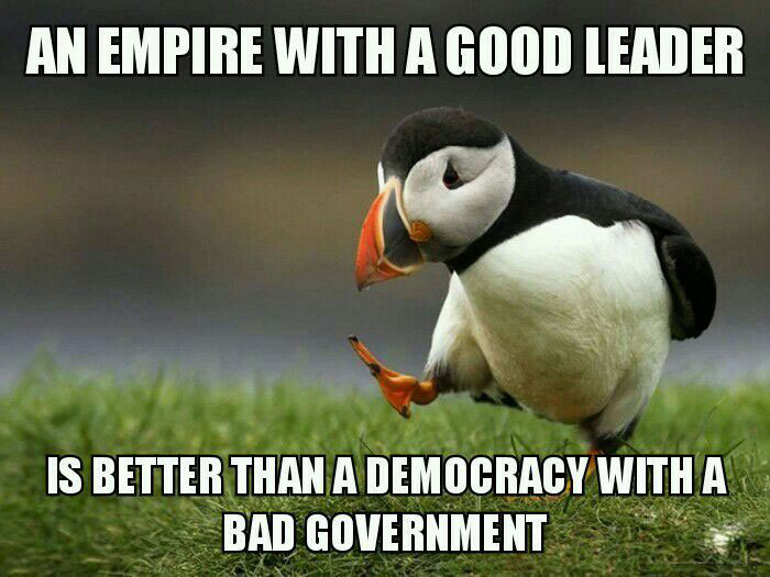an empire with a good leader is better than a democracy with a bad government, unpopular opinion puffin, meme