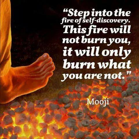 step into the fire of self discovery, this fire will not burn you, it will only burn what you are not