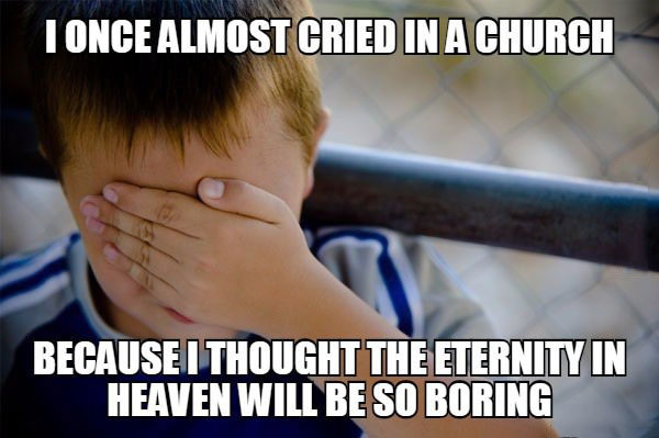 i once almost cried in a church because i thought the eternity of heaven will be so boring, naive kid meme