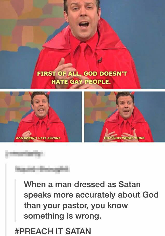 first of all god doesn't hate gay people, god doesn't hate anyone, that's his whole thing, when a man dressed as satan speaks more accurately about god than your pastor, you know something is wrong