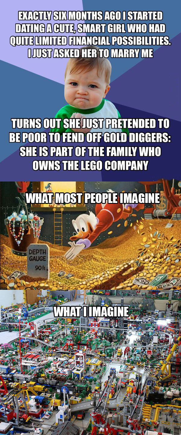 i started dating a cute and smart girl who had quite limited financial possibilities, i just asked her to marry me, turns out she was just pretended to be poor to fend off gold diggers, she is part of the family that owns lego
