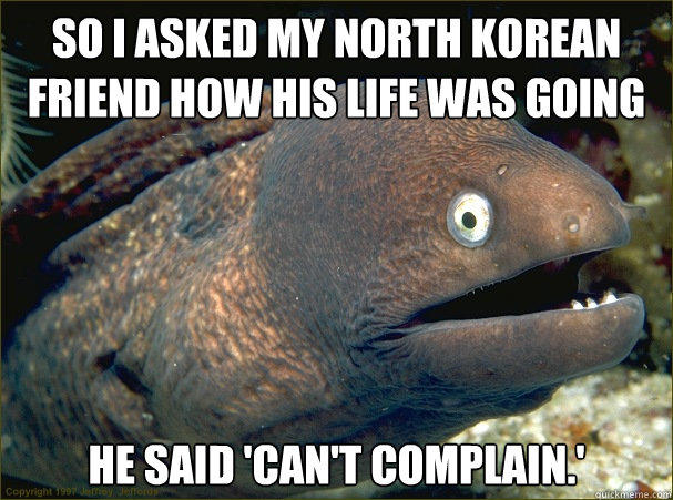 so i asked my north korean friend how his life was going, he said can't complain, bad joke eel, meme