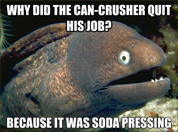why did the can-crusher quit his job, because it was soda pressing, bad joke eel, meme