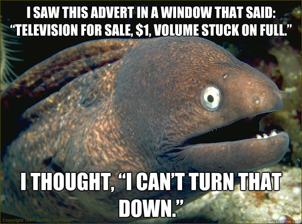 i saw this advert in a window that said, television for sale $1 volume stuck on full, i thought i can't turn that down, bad joke eel, meme