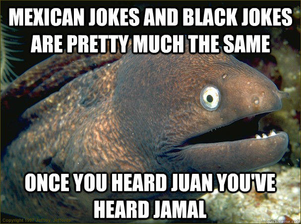 mexican jokes and black jokes are pretty much the same, if you've heard juan you've heard jamal, bad joke eel, meme