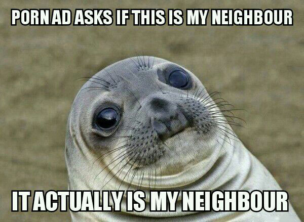 porn ad asks if this is my neighbour, it actually is my neighbour, awkward moment seal, meme