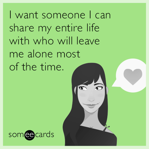 i want someone i can share my entire life with who will leave me alone most of the time, ecard