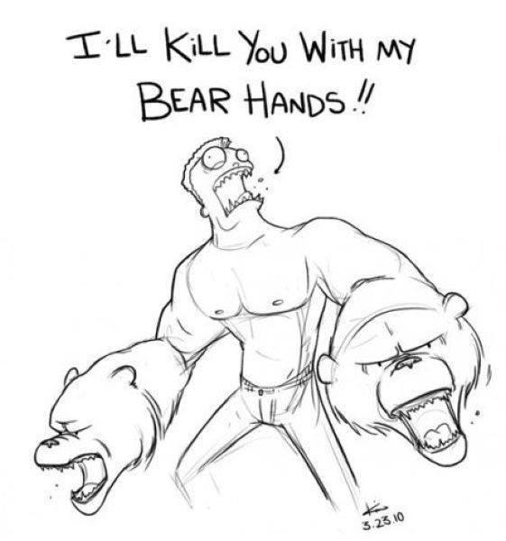 i'll kill you with my bear hands